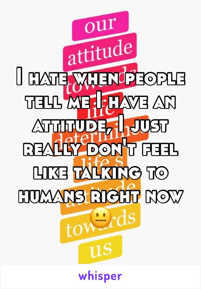 I hate when people tell me I have an attitude, I just really don't feel like talking to humans right now 😐