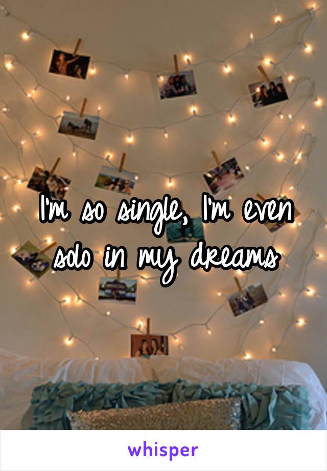 I'm so single, I'm even solo in my dreams