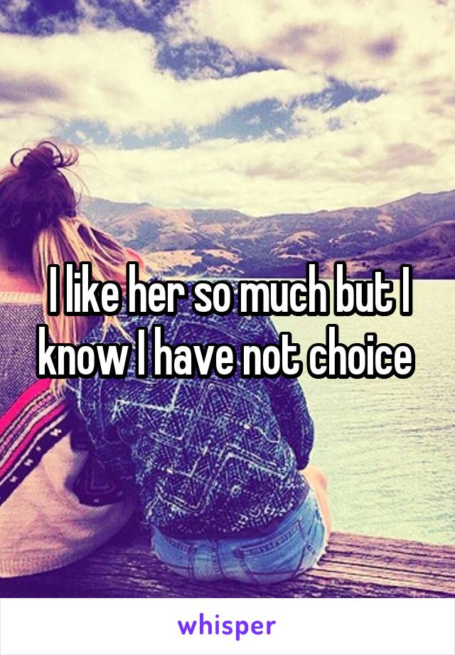 I like her so much but I know I have not choice