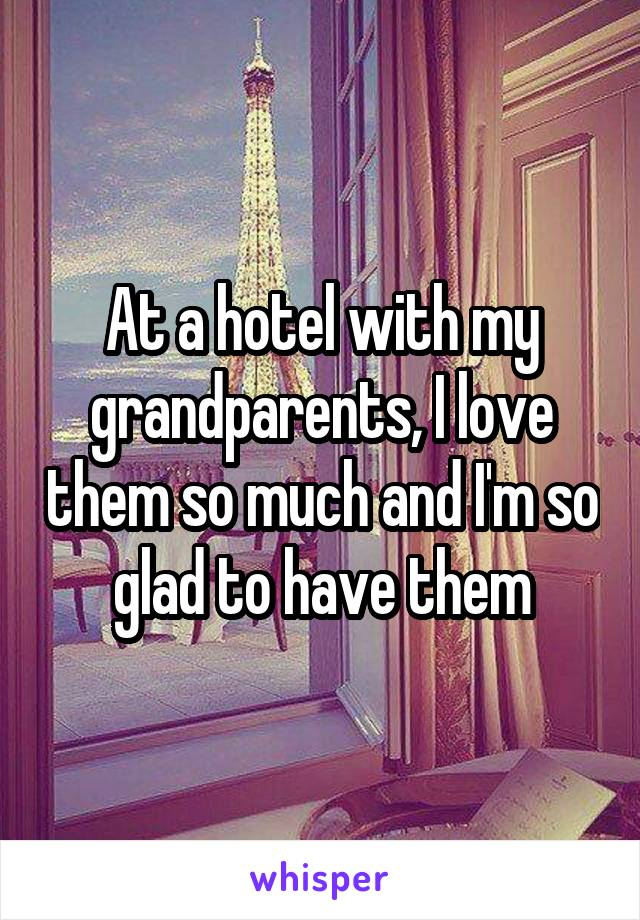 At a hotel with my grandparents, I love them so much and I'm so glad to have them