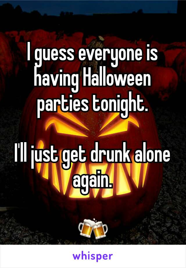 I guess everyone is having Halloween parties tonight.  I'll just get drunk alone again.  🍻