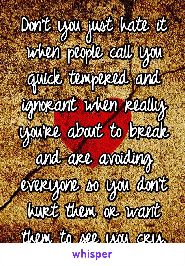 Don't you just hate it when people call you quick tempered and ignorant when really you're about to break and are avoiding everyone so you don't hurt them or want them to see you cry.