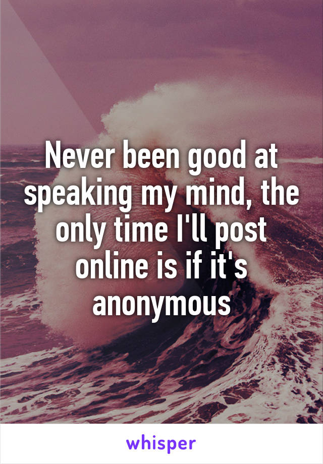 Never been good at speaking my mind, the only time I'll post online is if it's anonymous