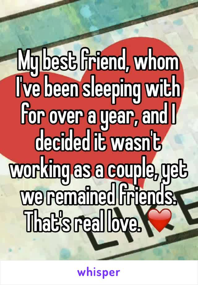 My best friend, whom I've been sleeping with for over a year, and I decided it wasn't working as a couple, yet we remained friends. That's real love. ❤️