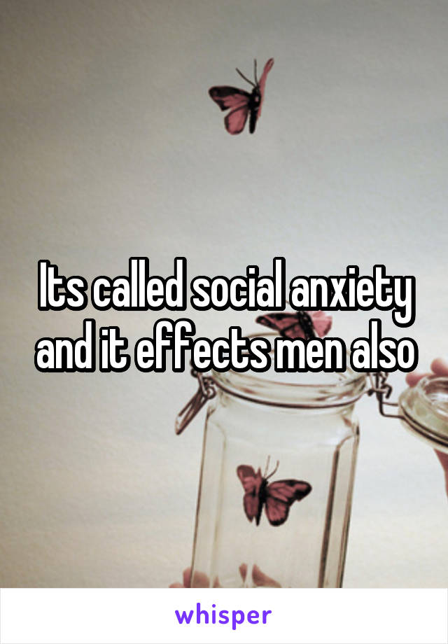 Its called social anxiety and it effects men also