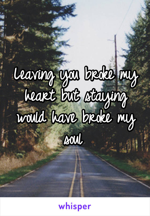 Leaving you broke my heart but staying would have broke my soul