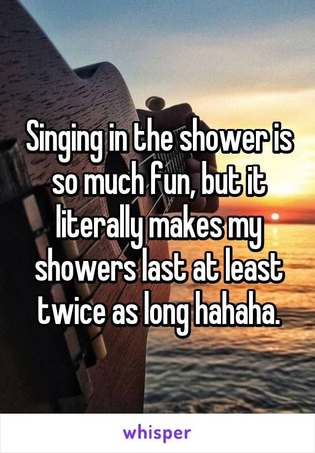 Singing in the shower is so much fun, but it literally makes my showers last at least twice as long hahaha.