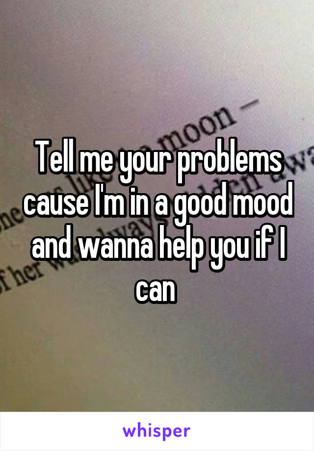 Tell me your problems cause I'm in a good mood and wanna help you if I can