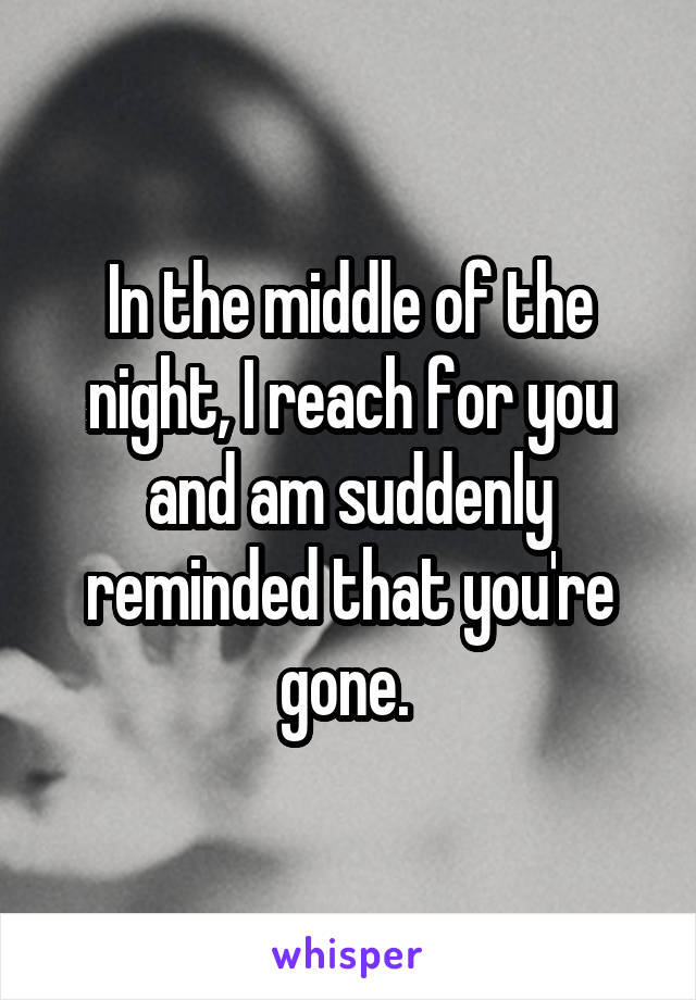 In the middle of the night, I reach for you and am suddenly reminded that you're gone.