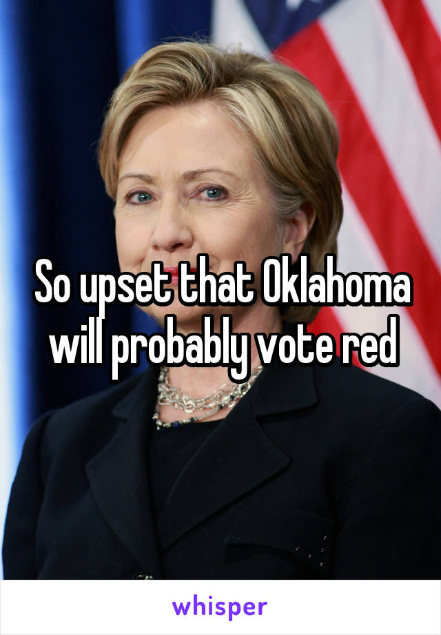 So upset that Oklahoma will probably vote red