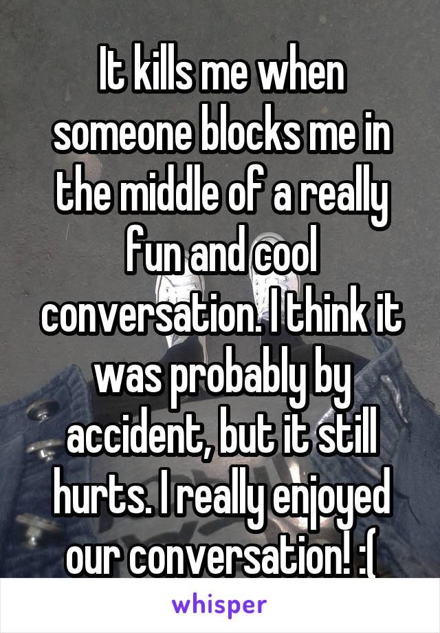 It kills me when someone blocks me in the middle of a really fun and cool conversation. I think it was probably by accident, but it still hurts. I really enjoyed our conversation! :(