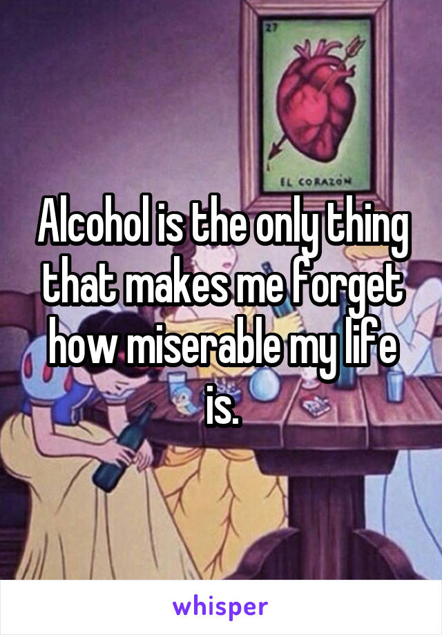 Alcohol is the only thing that makes me forget how miserable my life is.