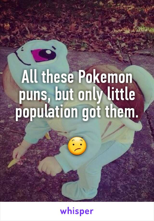All these Pokemon puns, but only little population got them.  😕