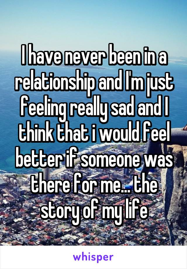 I have never been in a relationship and I'm just feeling really sad and I think that i would feel better if someone was there for me... the story of my life