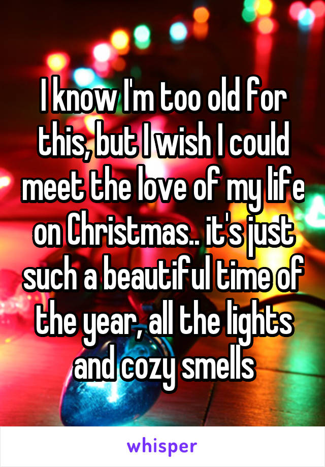 I know I'm too old for this, but I wish I could meet the love of my life on Christmas.. it's just such a beautiful time of the year, all the lights and cozy smells