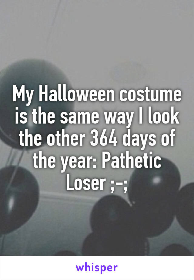 My Halloween costume is the same way I look the other 364 days of the year: Pathetic Loser ;-;