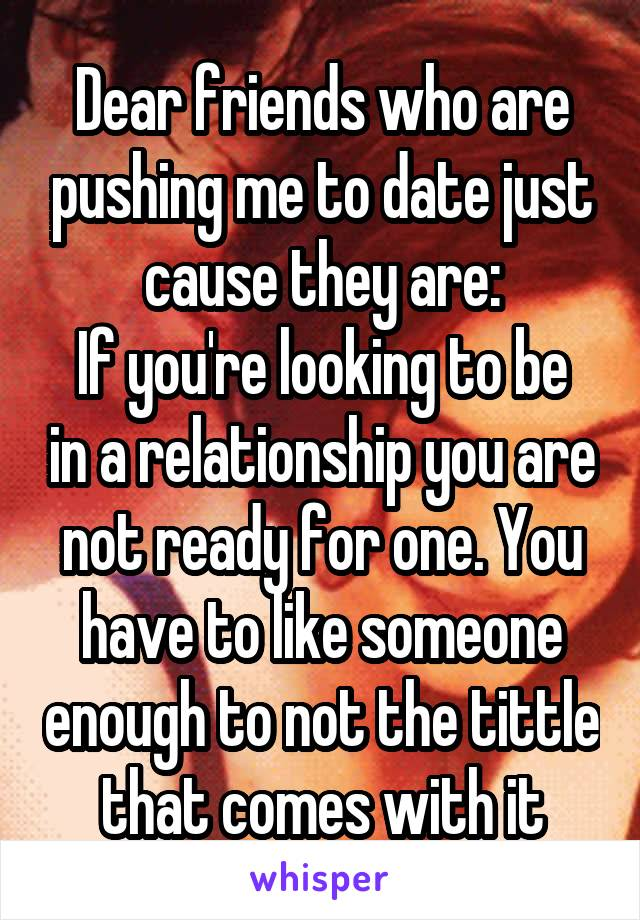 Dear friends who are pushing me to date just cause they are: If you're looking to be in a relationship you are not ready for one. You have to like someone enough to not the tittle that comes with it