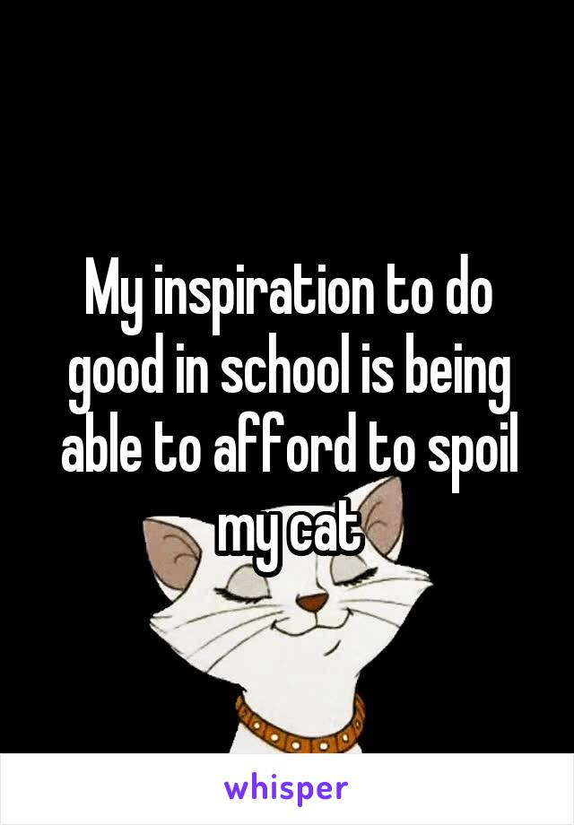 My inspiration to do good in school is being able to afford to spoil my cat