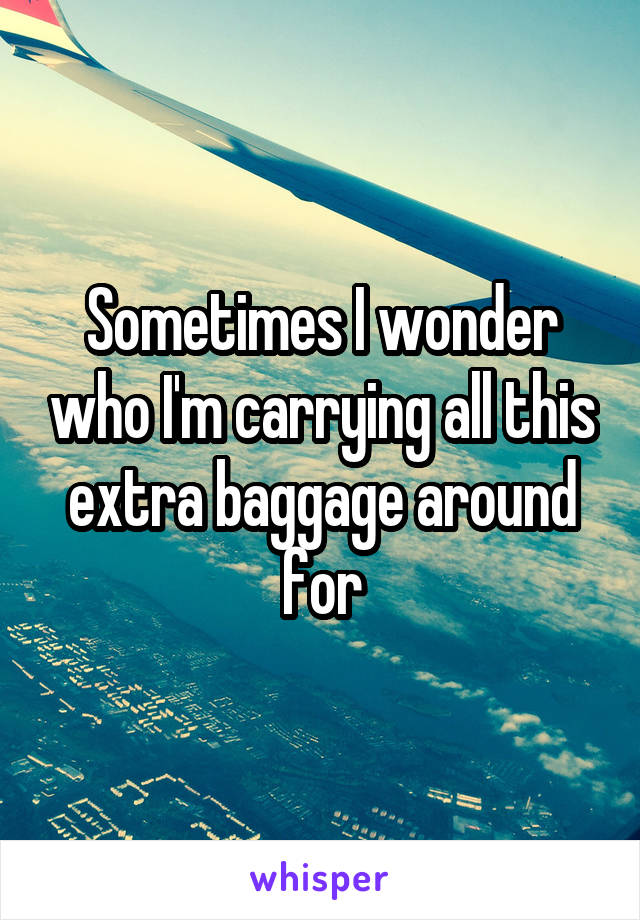 Sometimes I wonder who I'm carrying all this extra baggage around for