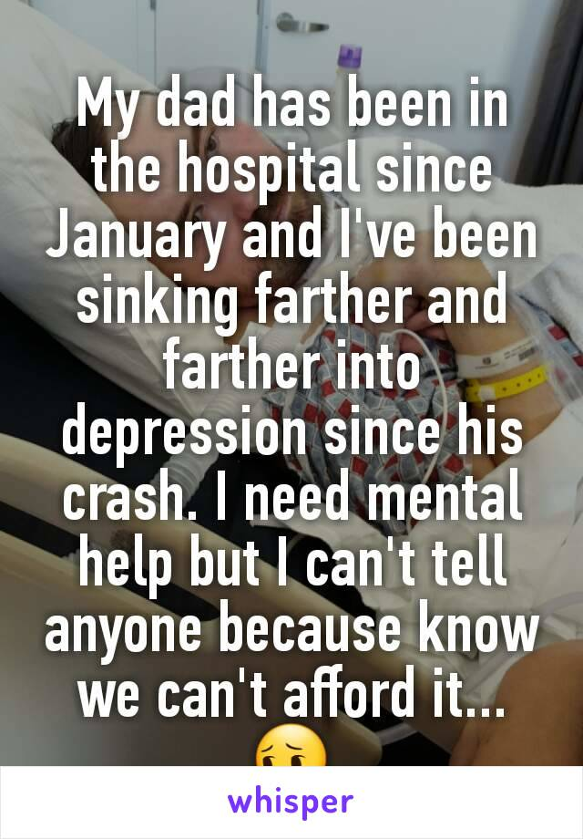 My dad has been in the hospital since January and I've been sinking farther and farther into depression since his crash. I need mental help but I can't tell anyone because know we can't afford it...😔