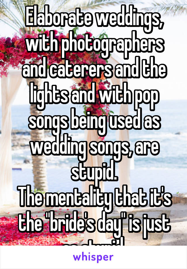 "Elaborate weddings, with photographers and caterers and the lights and with pop songs being used as wedding songs, are stupid. The mentality that it's the ""bride's day"" is just as stupid."