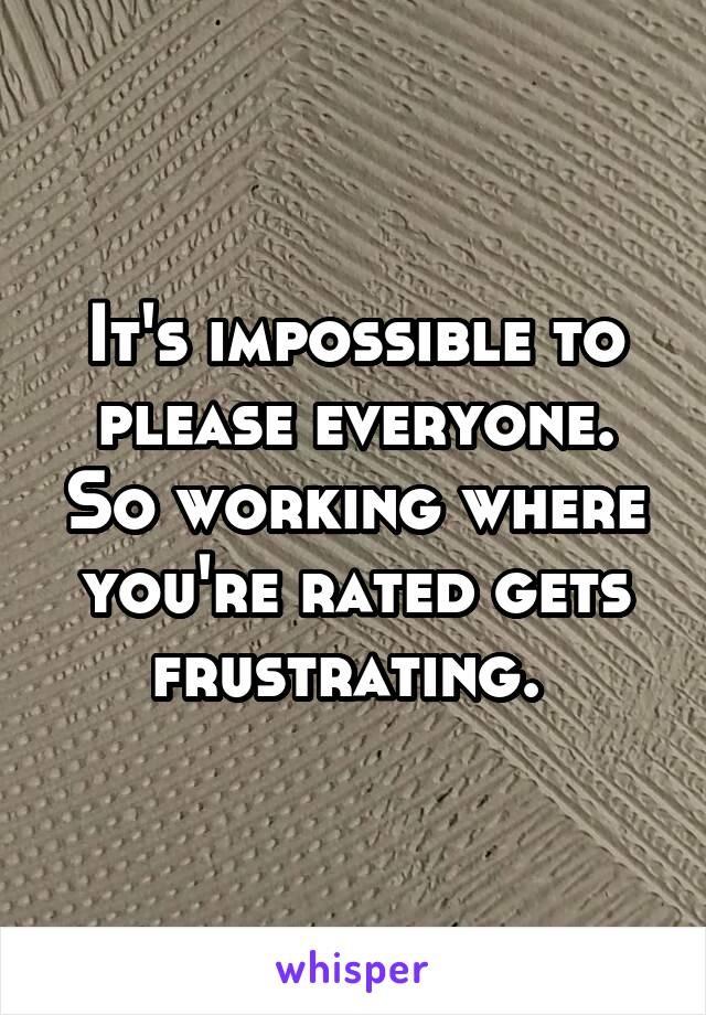It's impossible to please everyone. So working where you're rated gets frustrating.