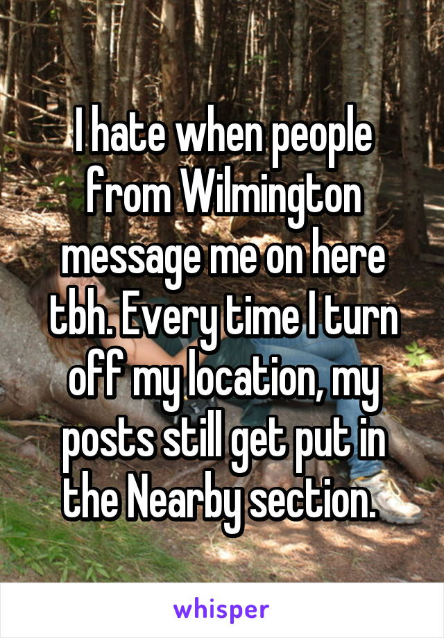 I hate when people from Wilmington message me on here tbh. Every time I turn off my location, my posts still get put in the Nearby section.