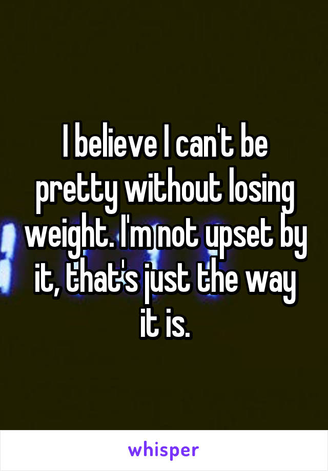 I believe I can't be pretty without losing weight. I'm not upset by it, that's just the way it is.