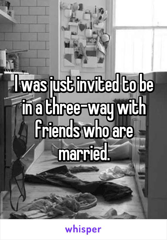 I was just invited to be in a three-way with friends who are married.