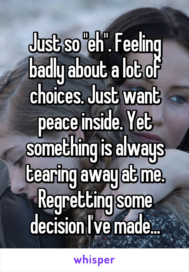 """Just so """"eh"""". Feeling badly about a lot of choices. Just want peace inside. Yet something is always tearing away at me. Regretting some decision I've made..."""