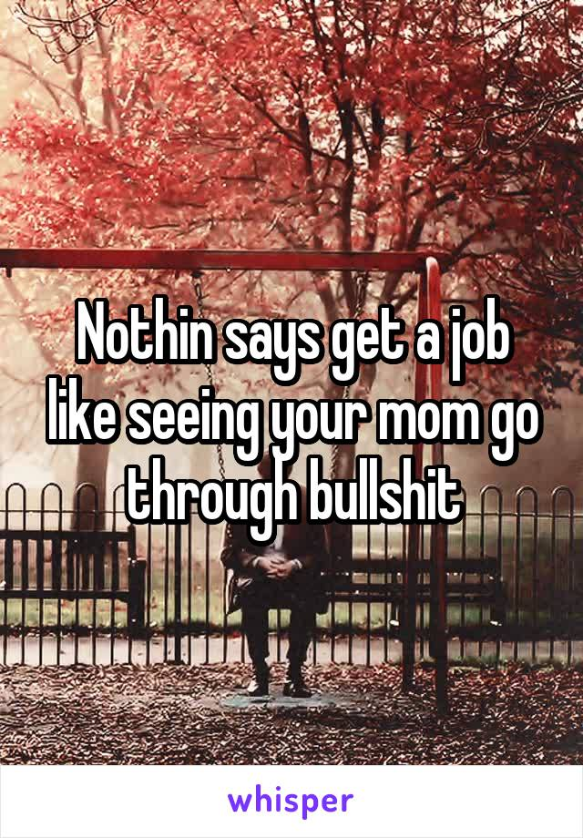 Nothin says get a job like seeing your mom go through bullshit