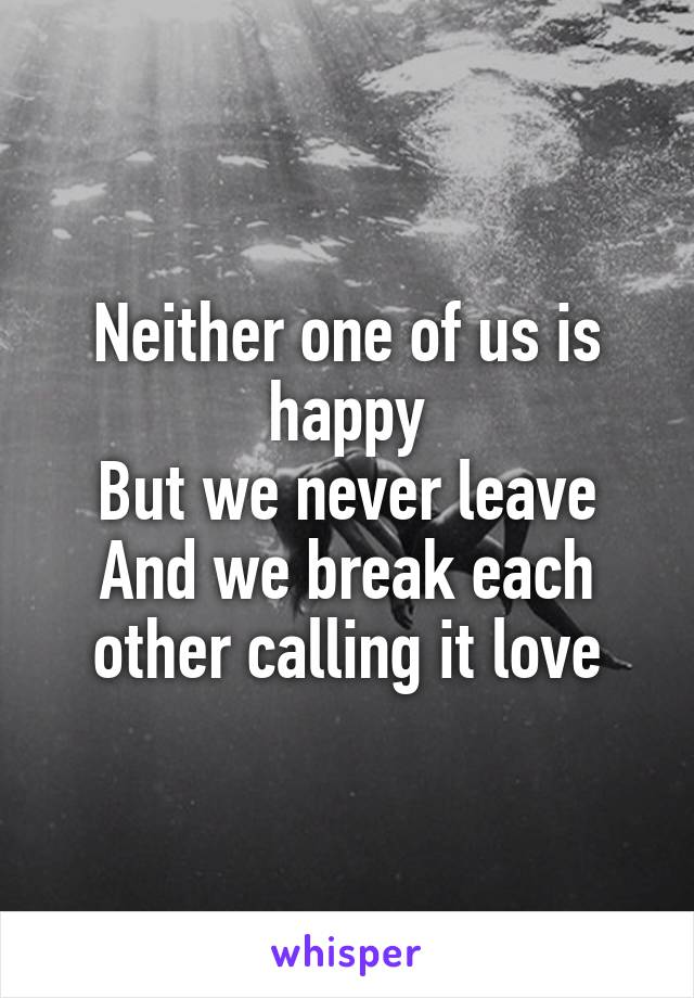 Neither one of us is happy But we never leave And we break each other calling it love