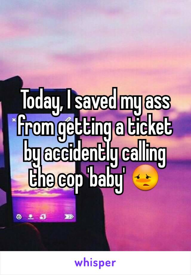 Today, I saved my ass from getting a ticket by accidently calling the cop 'baby' 😳