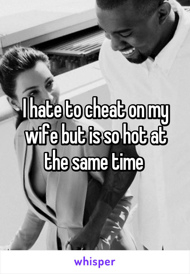 I hate to cheat on my wife but is so hot at the same time