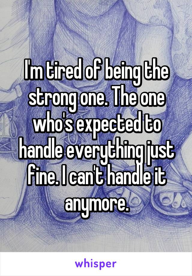 I'm tired of being the strong one. The one who's expected to handle everything just fine. I can't handle it anymore.