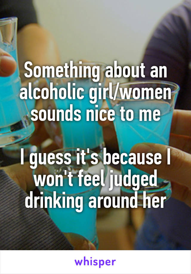 Something about an alcoholic girl/women sounds nice to me  I guess it's because I won't feel judged drinking around her