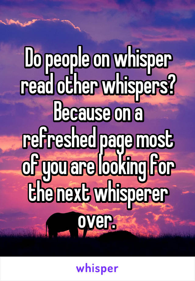 Do people on whisper read other whispers? Because on a refreshed page most of you are looking for the next whisperer over.