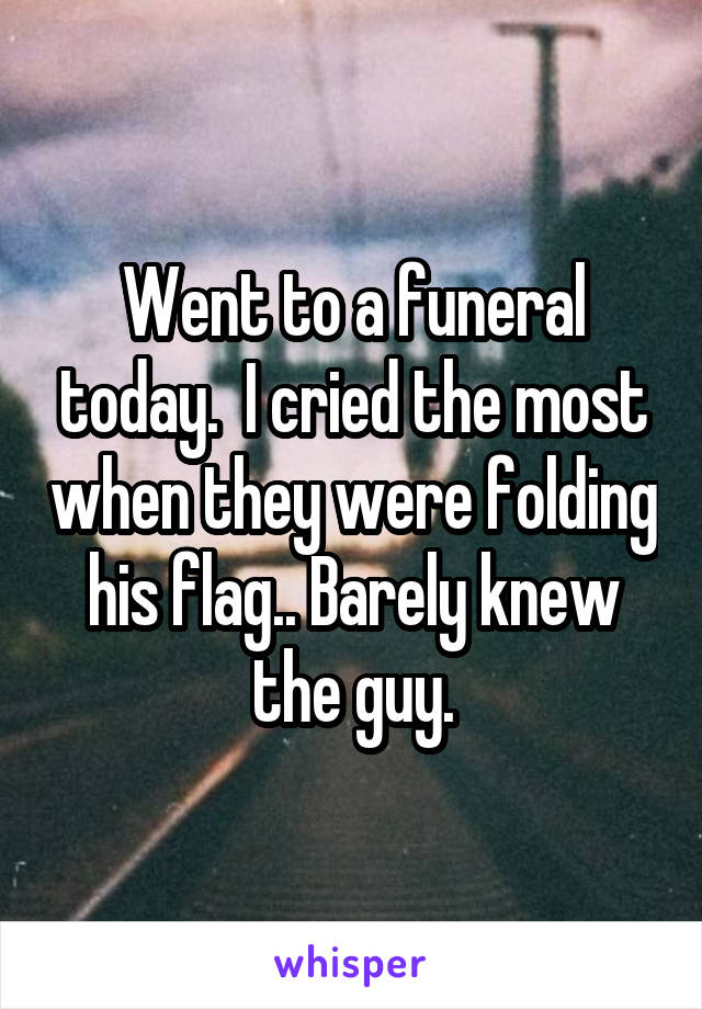 Went to a funeral today.  I cried the most when they were folding his flag.. Barely knew the guy.