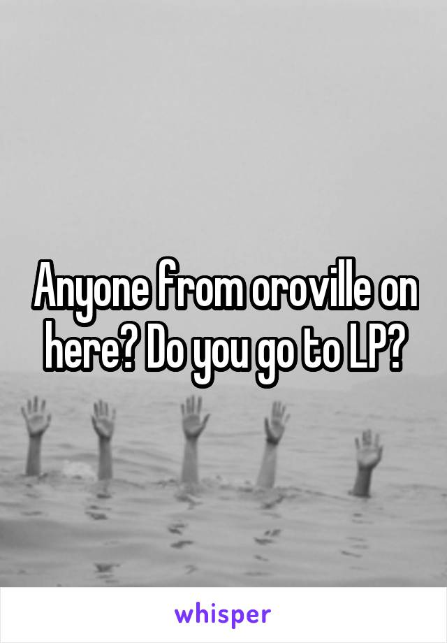 Anyone from oroville on here? Do you go to LP?