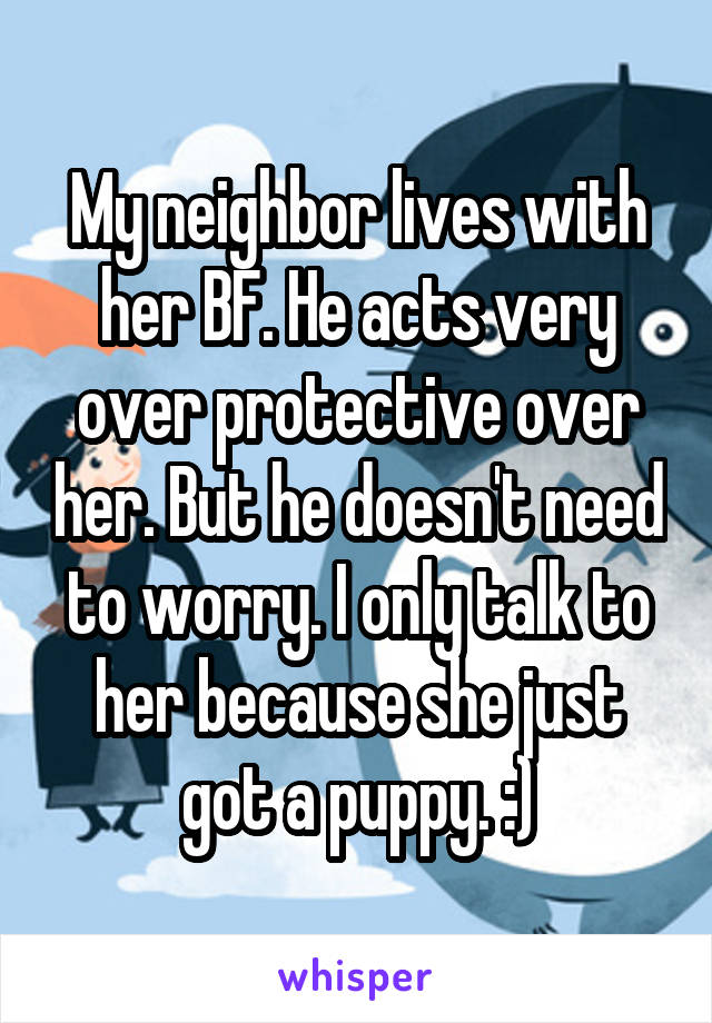 My neighbor lives with her BF. He acts very over protective over her. But he doesn't need to worry. I only talk to her because she just got a puppy. :)