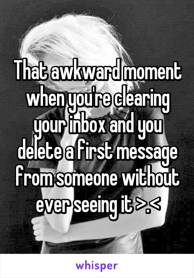 That awkward moment when you're clearing your inbox and you delete a first message from someone without ever seeing it >.<