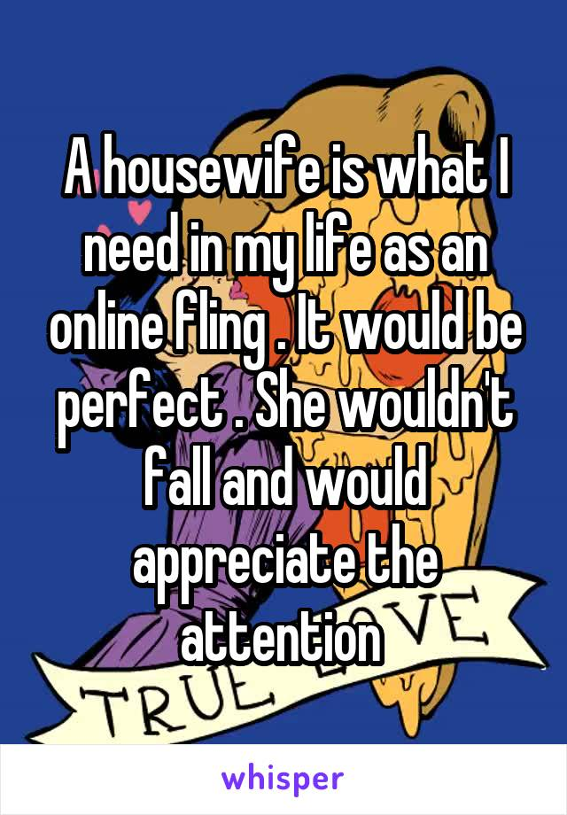 A housewife is what I need in my life as an online fling . It would be perfect . She wouldn't fall and would appreciate the attention