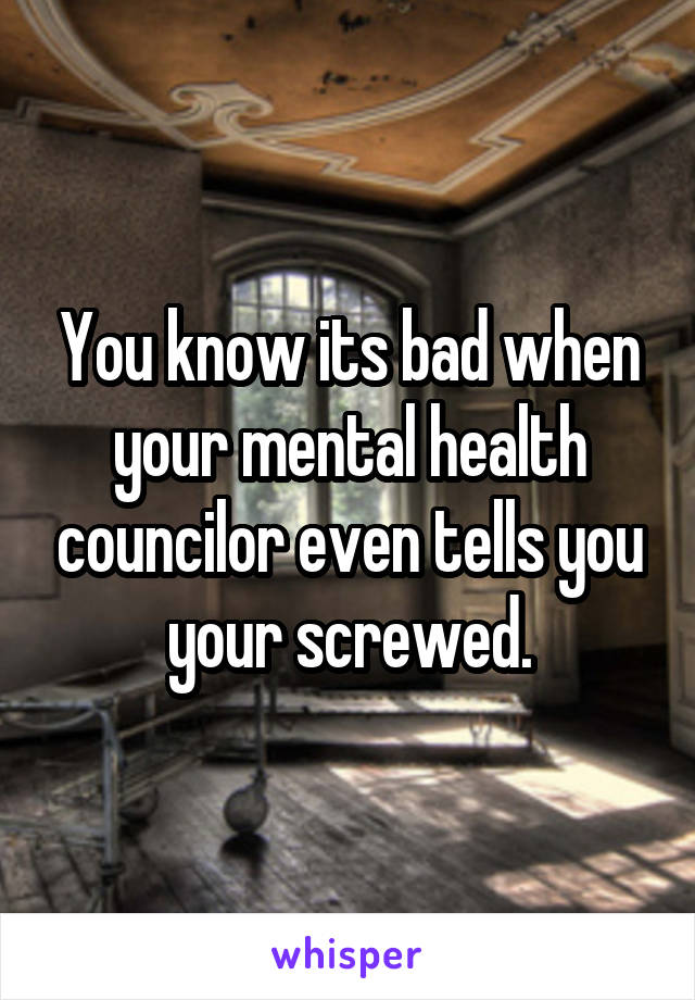 You know its bad when your mental health councilor even tells you your screwed.