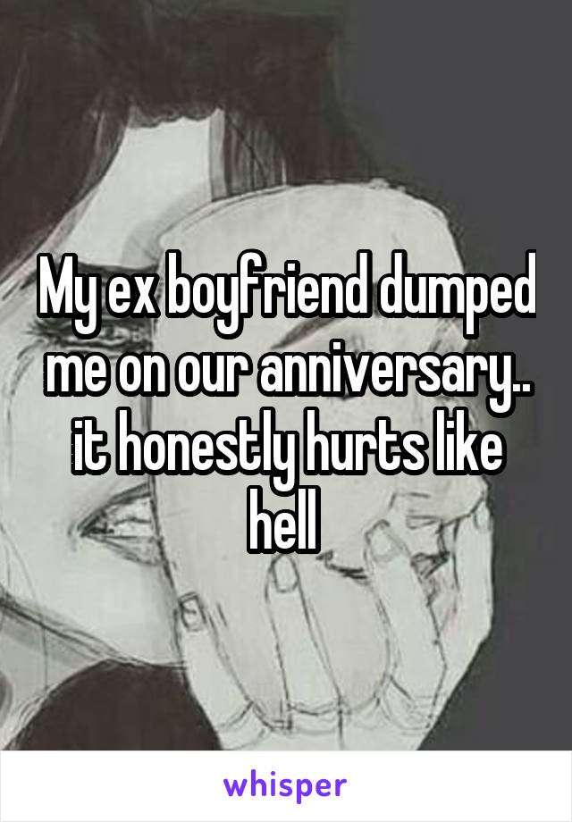 My ex boyfriend dumped me on our anniversary.. it honestly hurts like hell