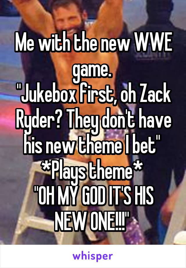 "Me with the new WWE game.  ""Jukebox first, oh Zack Ryder? They don't have his new theme I bet""  *Plays theme*  ""OH MY GOD IT'S HIS NEW ONE!!!"""