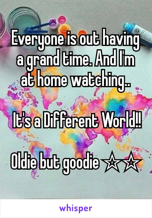 Everyone is out having a grand time. And I'm at home watching..   It's a Different World!!  Oldie but goodie ☆☆
