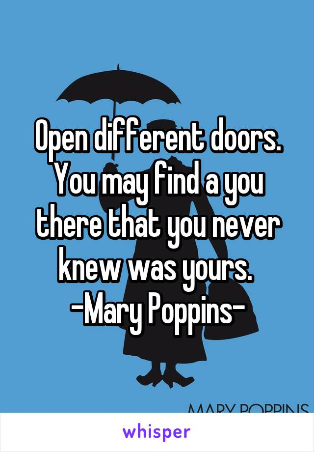 Open different doors. You may find a you there that you never knew was yours.  -Mary Poppins-