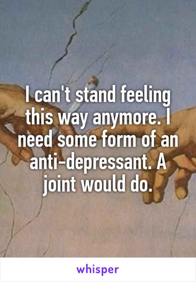 I can't stand feeling this way anymore. I need some form of an anti-depressant. A joint would do.