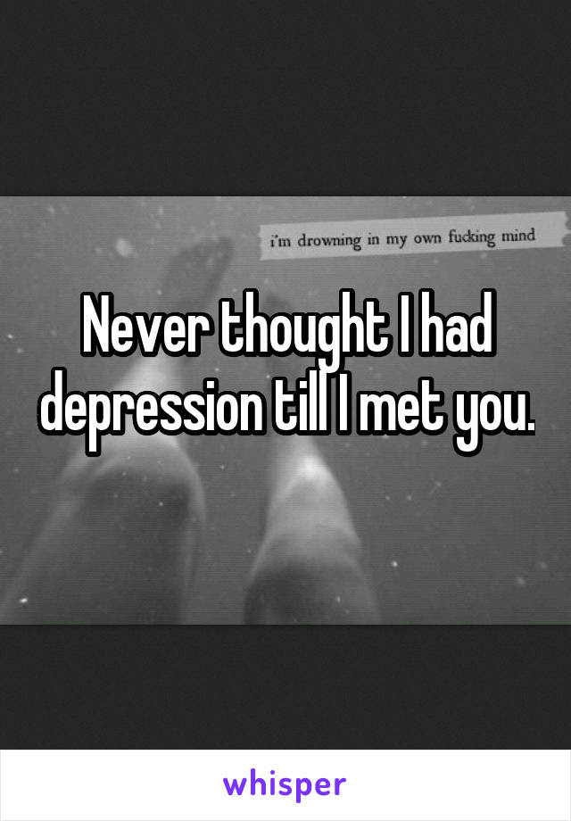 Never thought I had depression till I met you.