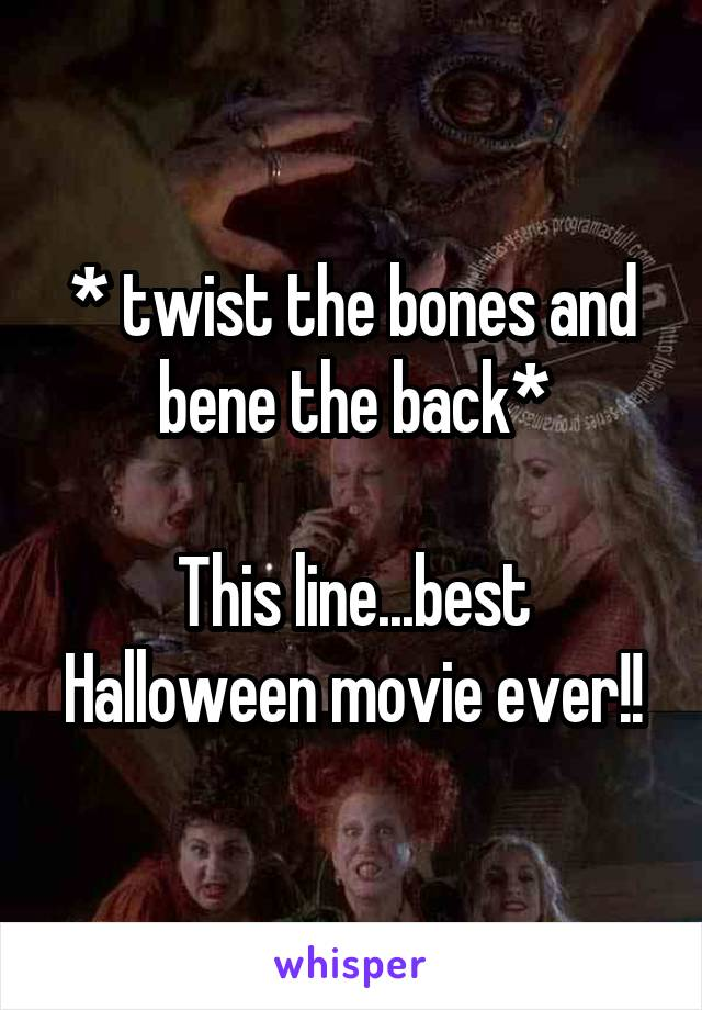 * twist the bones and bene the back*  This line...best Halloween movie ever!!